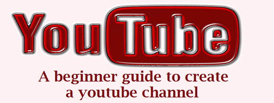 YouTube : A beginner guide to create a YouTube channel