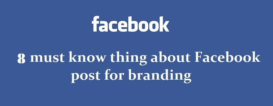 8 must know thing about Facebook post for branding