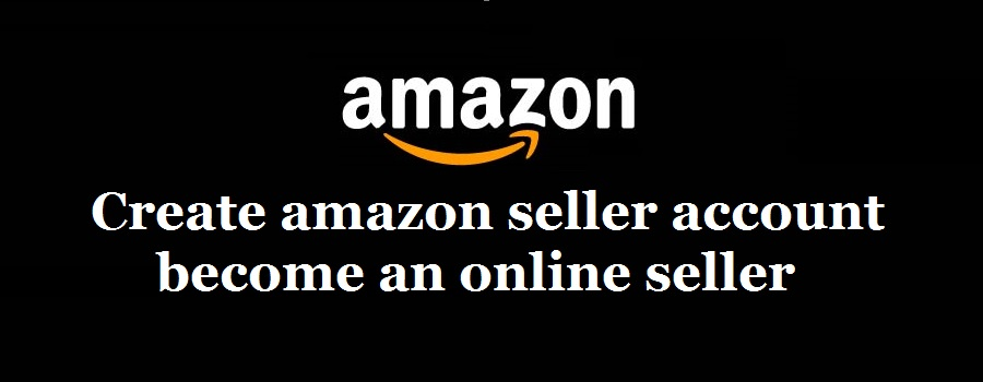 How to create amazon seller account & become an online seller