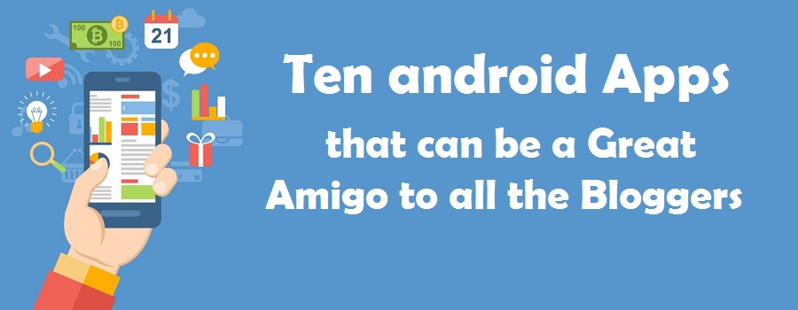 Ten android Apps that can be a Great Amigo to all the Bloggers