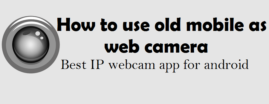 How to use old mobile as web camera- Best IP webcam app for android