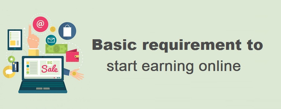 Basic requirement to start earning money online