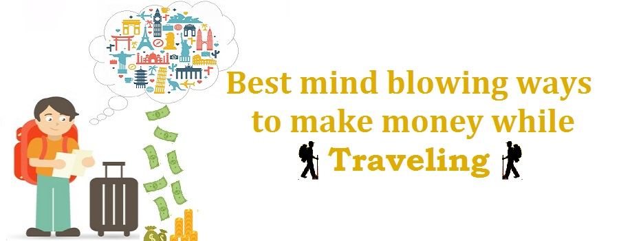 Best mind blowing ways to make money while traveling
